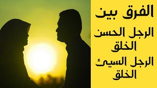 الفرق بين الرجل الحسن الخلق و الرجل السيئ الخلق