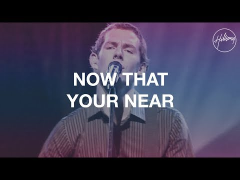 Now That Your Near - Hillsong Worship