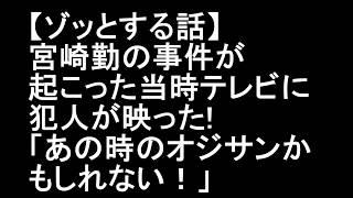 【ゾッとする話】宮崎勤の事件が起こった当時テレビに犯人が映った!「あの時のオジサンかもしれない! 宮崎勤 検索動画 17