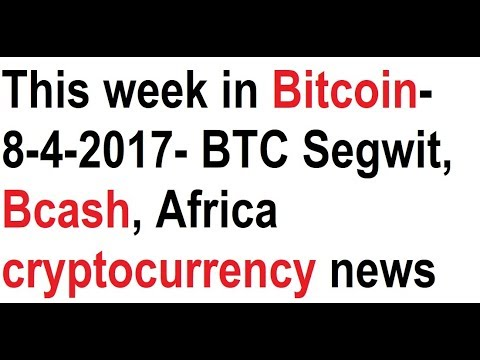 This week in Bitcoin- 8-4-2017- BTC Segwit, Bcash, Africa cryptocurrency news