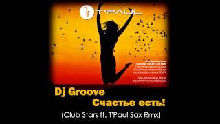 Dj Грув - Счастье Есть (Club Stars ft. T'Paul Sax Rmx)