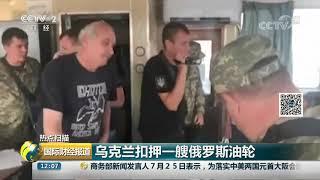 [国际财经报道]热点扫描 乌克兰扣押一艘俄罗斯油轮  CCTV财经