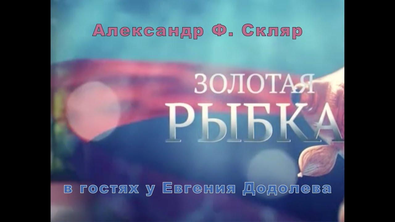 Александр Ф. Скляр в гостях у Евгения Додолева. Золотая Рыбка.