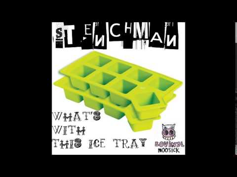 STENCHMAN   WHATS WITH THIS ICE TRAY