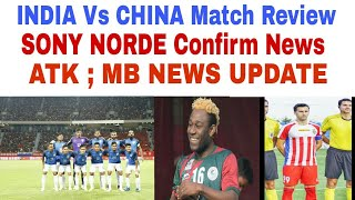 INDIA Vs CHINA Match Review | ATK; Mohunbagan News Update | SONY NORDE confirm signing news |