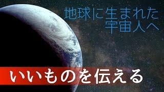 地球に生まれた宇宙人へ(いいものを伝える)