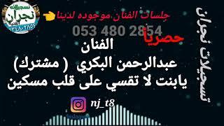 الفنان عبدالرحمن البكري / يابنت لاتقسي على قلب مسكين( مشترك)