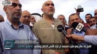 مصر العربية | الشيخ رائد صلاح وهو متوجّه لمحبسه: لن نترك الأقصى للاحتلال وسننتصر
