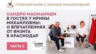 Сандро Масманиди в гостях у Ирины Михайловны: о впечатлениях от визита в Краснодар. Показ платьев Ч2