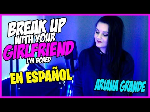Break up with your girlfriend Im bored - Ariana Grande - Cover ESPAÑOL  SUZY