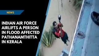 Kerala Floods | Indian Air Force airlifts a person in flood affected Pathanamthitta