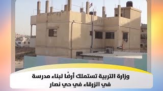 وزارة التربية تستملك أرضًا لبناء مدرسة في الزرقاء في حي نصار