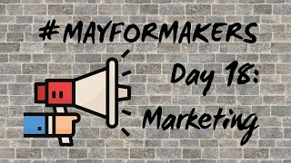 #MAYFORMAKERS Day 18: How You Market