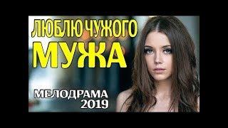 Мелодрама 2019! ЛЮБЛЮ ЧУЖОГО МУЖА Русские мелодрамы 2019 новинки кино и сериалов 2019