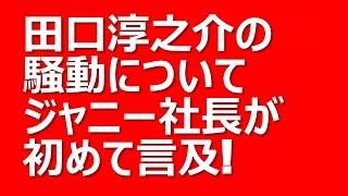 田口淳之介の脱退騒動についてジャニー喜多川社長が初めて言及! 来春の...