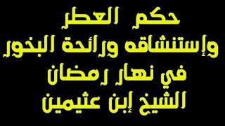 حكم العطر وإستنشاقه ورائحة البخور في نهار رمضان الشيخ إبن عثيمين Youtube
