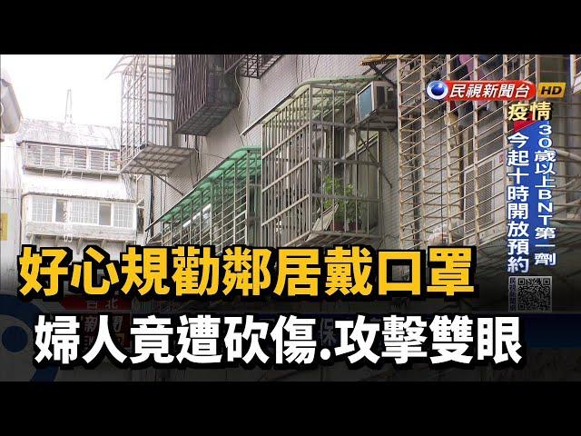 好心規勸鄰居戴口罩 婦人竟遭砍傷.攻擊雙眼-民視台語新聞
