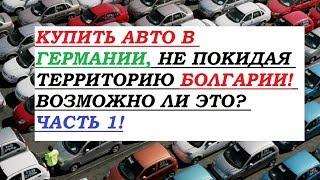 Купить авто в Германии! Не покидая Болгарию! Возможно ли это? Часть 1!