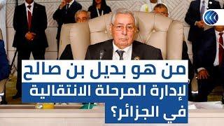 بعد الرفض الشعبي.. من هو بديل بن صالح لإدارة المرحلة الانتقالية في الجزائر؟