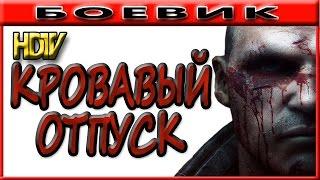 Кровавый отпуск 2016 русские боевики 2016 kino russian boevik