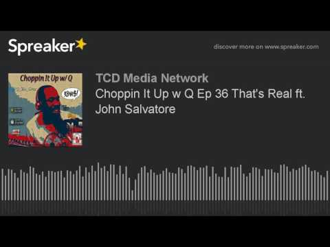 Choppin It Up w Q Ep 36 That's Real ft. John Salvatore