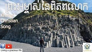 Khmer Christian Song - ព្រះអម្ចាស់នៃពិពភលោក - He is God of the world - ចម្រៀងខ្មែរគ្រីស្ទាន