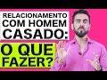 RELACIONAMENTO COM HOMEM CASADO: O QUE FAZER? - YouTube