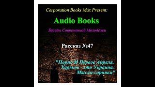 Audio Books. Беседы Современной Молодёжи. Рассказ №47. Порно И Первое Апреля. Харьков - это Укр...