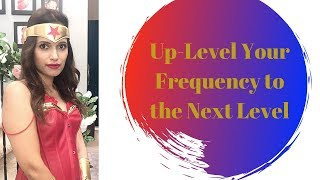 Up-Level Your Frequency & Consciousness