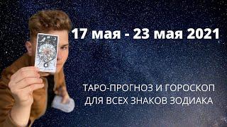ТАРО - прогноз с 17.05 по 23.05.2021 для всех знаков зодиака Гороскоп и предсказания на неделю