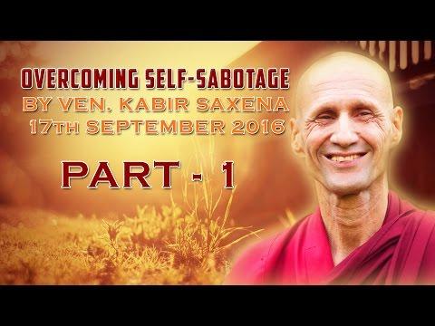 PART - 1 - OVERCOMING SELF SABOTAGE by Ven. KABIR SAXENA