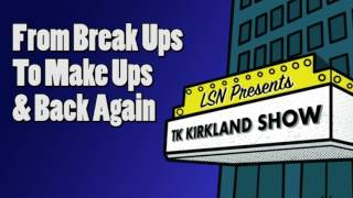 TK Kirkland Show: From Break Ups To Make Ups & Back Again