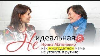 Не идеальная Я 🎯 Ирина Матвиенко: как многодетной маме не утонуть в рутине?