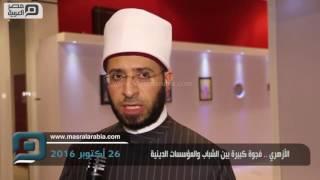 مصر العربية | الأزهري .. فجوة كبيرة بين الشباب والمؤسسات الدينية