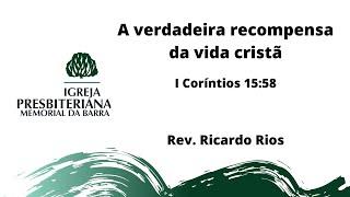 A verdadeira recompensa da vida cristã - 1Co 15.58 I Rev. Ricardo Rios