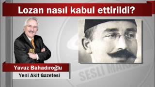 Yavuz Bahadıroğlu : Lozan nasıl kabul ettirildi?