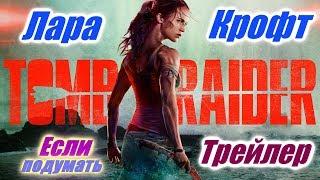 Tomb Raider: Лара Крофт - Трейлер Приключения, боевик фильмы 2018