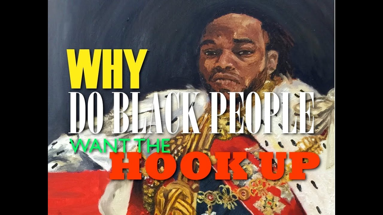 WHY DO BLACK PEOPLE WANT THE HOOK UP - YouTube