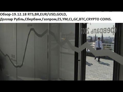 Обзор-19.12.18 RTS,BR,EUR/USD,GOLD, Доллар Рубль,Сбербанк,Газпром,ES,YM,CL,GC,BTC,CRYPTO COINS