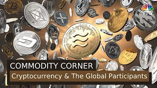 Commodity Corner | Cryptocurrency & The Global Participants | CNBC-TV18