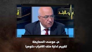 م. موسى المعايطة - تقييم ادارة ملف الاضراب حكوميا