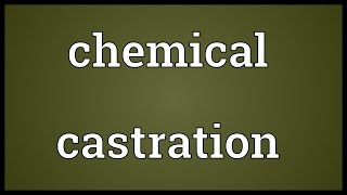 Chemical castration Meaning