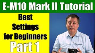 Olympus OM-D E-M10 Mark II: Best Settings for Beginners Part 1 ep.85