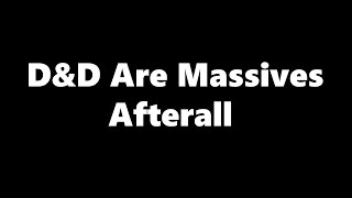 D&D Are Massives After All