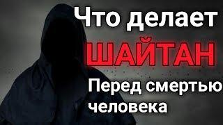 ПРИСУТСТВИЕ ШАЙТАНА ПЕРЕД СМЕРТЬЮ ЧЕЛОВЕКА!!