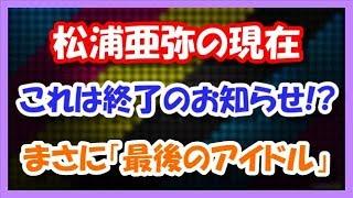 松浦亜弥の現在 ついに終了のお知らせ!? まさに「最後のアイドル」だ...