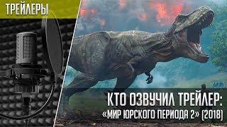 Кто озвучил трейлер «Мир юрского периода 2» | Jurassic World: Fallen Kingdom Trailer (2018)