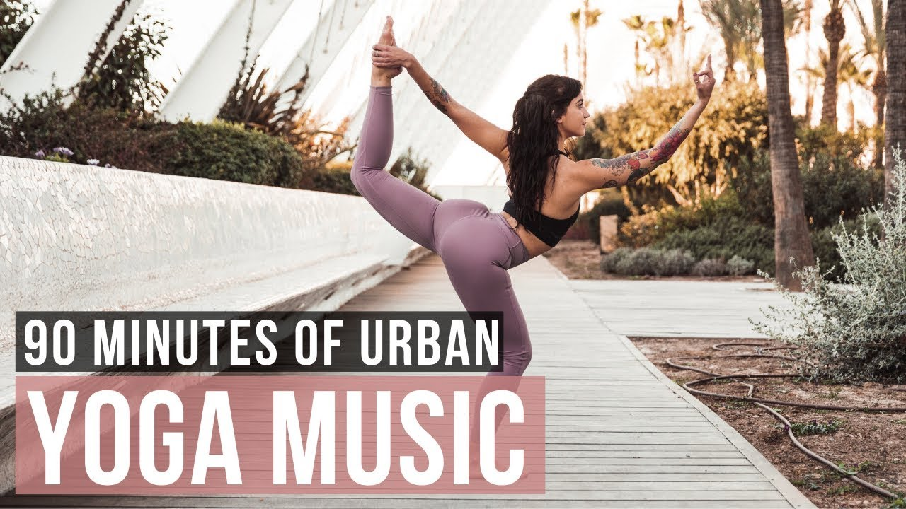 Urban Yoga Music 90 Min Of Modern Yoga Music For Yoga Practice Youtube