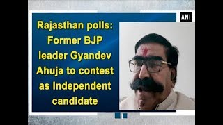 Rajasthan polls: Former BJP leader Gyandev Ahuja to contest as Independent candidate  - #ANI News