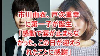 関連動画はコチラ □市川由衣、第1子男児を出産 夫・戸次重幸も「感動で...
